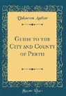 Unknown Author - Guide to the City and County of Perth (Classic Reprint)