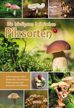 garant Verlag GmbH, garan Verlag GmbH - Die häufigsten heimischen Pilzsorten - Informationen über Herkunft, Geschmack, Zubereitung und Sammeln mit Bildern