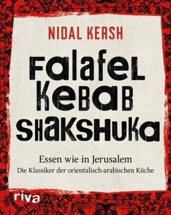 Nidal Kersh - Falafel, Kebab, Shakshuka - Essen wie in Jerusalem. Die Klassiker der orientalisch-arabischen Küche
