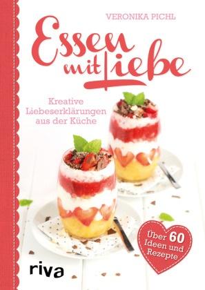 Veronika Pichl - Essen mit Liebe - Kreative Liebeserklärungen aus der Küche. Über 60 Ideen und Rezepte