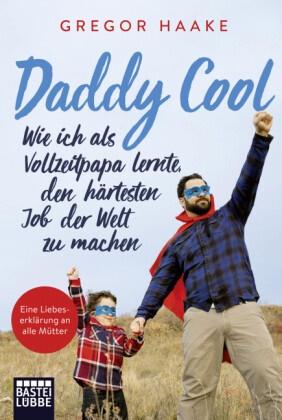 Gregor Haake - Daddy Cool - Wie ich als Vollzeitpapa lernte, den härtesten Job der Welt zu machen. Eine Liebeserklärung an alle Mütter