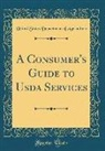 United States Department Of Agriculture - A Consumer's Guide to Usda Services (Classic Reprint)