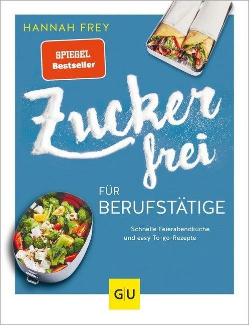 Hannah Frey - Zuckerfrei für Berufstätige - Schnelle Feierabendküche und easy To-go-Rezepte