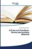 Ioana Gabriela Domilescu - A fi sau a nu fi profesor. Drumul spre profesia didactica