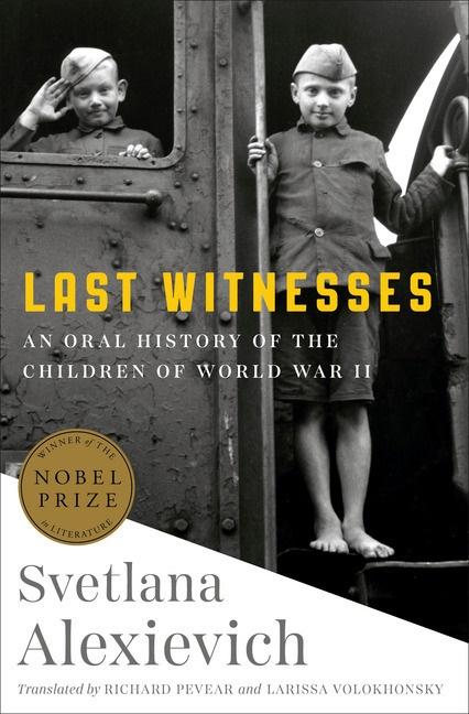 Svetlana Alexievich, Svetlana Alexijevich, Richard Pevear, Larissa Volokhonsky - Last Witnesses - An Oral History of the Children of World War II