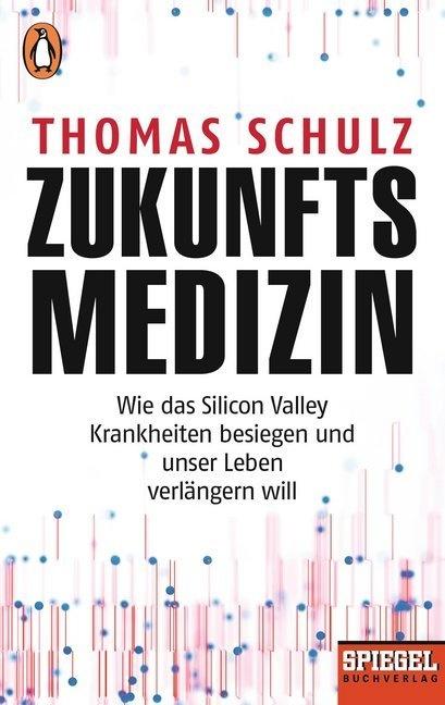 Thomas Schulz - Zukunftsmedizin - Wie das Silicon Valley Krankheiten besiegen und unser Leben verlängern will - Ein SPIEGEL-Buch
