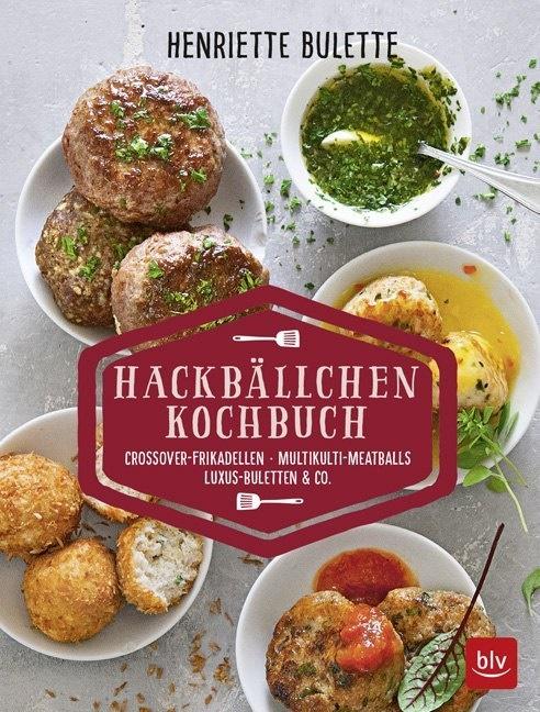 Henriette Wulff - Henriette Bulette: Hackbällchen-Kochbuch - Crossover-Frikadellen, Multikulti-Meatballs, Luxus-Buletten & Co.