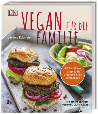 Jérôme Eckmeier - Vegan für die Familie - 80 Familienrezepte, die Groß und Klein schmecken. Mit einem Vorwort von Prof. Dr. Markus Keller vom Institut für alternative und nachhaltige Ernährung (IFANE)
