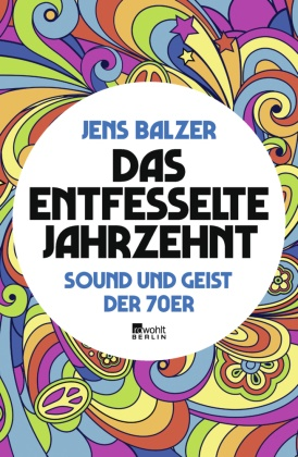 Jens Balzer - Das entfesselte Jahrzehnt - Sound und Geist der 70er