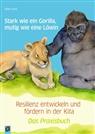 Aline Kurt - Stark wie ein Gorilla, mutig wie eine Löwin - Resilienz entwickeln und fördern in der Kita