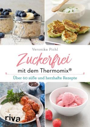 Veronika Pichl - Zuckerfrei mit dem Thermomix® - Über 60 süße und herzhafte Rezepte