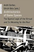Andri Gerber, Ulrich Götz, Andri Gerber, Ulrich Götz - Architectonics of Game Spaces - The Spatial Logic of the Virtual and Its Meaning for the Real