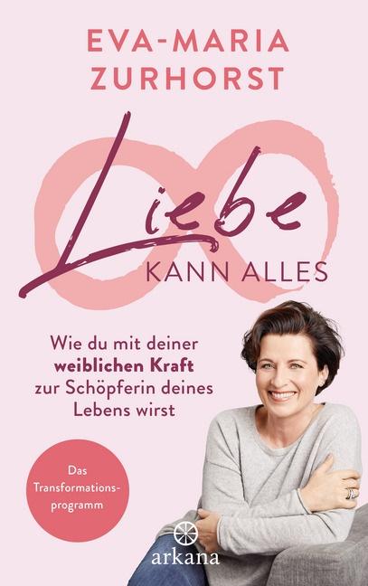 Eva-Maria Zurhorst - Liebe kann alles - Wie du mit deiner weiblichen Kraft zur Schöpferin deines Lebens wirst - Das Transformationsprogramm