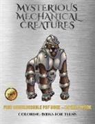 James Manning - Coloring Books for Teens (Mysterious Mechanical Creatures): Advanced Coloring (Colouring) Books with 40 Coloring Pages: Mysterious Mechanical Creature