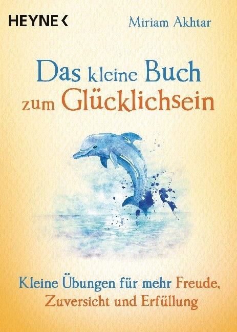 Miriam Akhtar - Das kleine Buch zum Glücklichsein - Kleine Übungen für mehr Freude, Zuversicht und Erfüllung