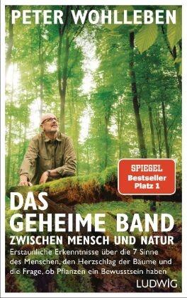 Peter Wohlleben - Das geheime Band zwischen Mensch und Natur - Erstaunliche Erkenntnisse über die 7 Sinne des Menschen, den Herzschlag der Bäume und die Frage, ob Pflanzen ein Bewusstsein haben