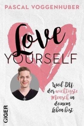 Pascal Voggenhuber - Love yourself - Weil du der wichtigste Mensch in deinem Leben bist. Stärke dein Selbstbewusstsein mit Selbstwertschätzung u. Selbstliebe. Alte Glaubenssätze und Denkmuster loslassen! Lerne dich lieben und wertschätzen