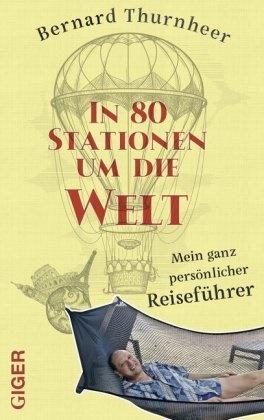 Bernard Thurnheer - In 80 Stationen um die Welt - Mein ganz persönlicher Reiseführer
