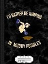 Flippin Sweet Books - Kids I'd Rather Be Jumping in Muddy Puddles Composition Notebook: College Ruled 93/4 X 71/2 100 Sheets 200 Pages for Writing