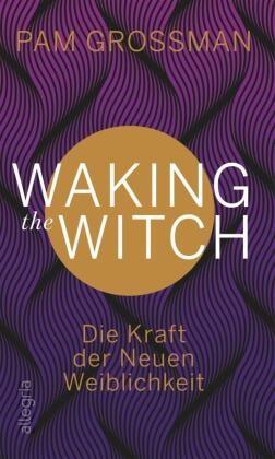Pam Grossman - Waking The Witch - Die Kraft der Neuen Weiblichkeit