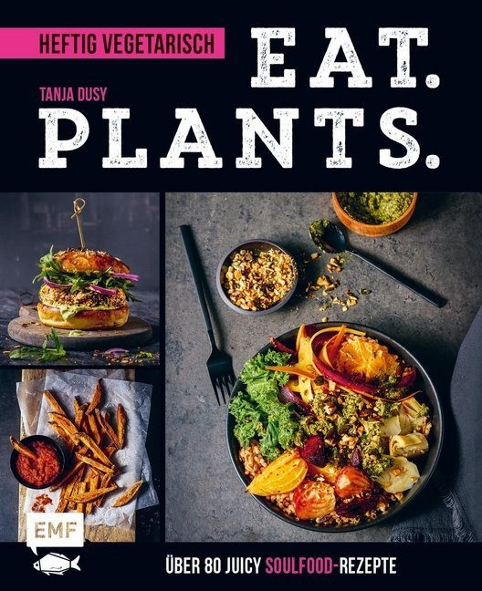 Tanja Dusy - Eat. Plants. - Heftig vegetarisch - Über 80 juicy Soulfood-Rezepte
