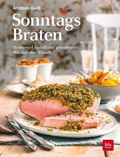 Andreas Geitl - Sonntagsbraten - Heute wird einfach nur geschlemmt! Mit und ohne Fleisch