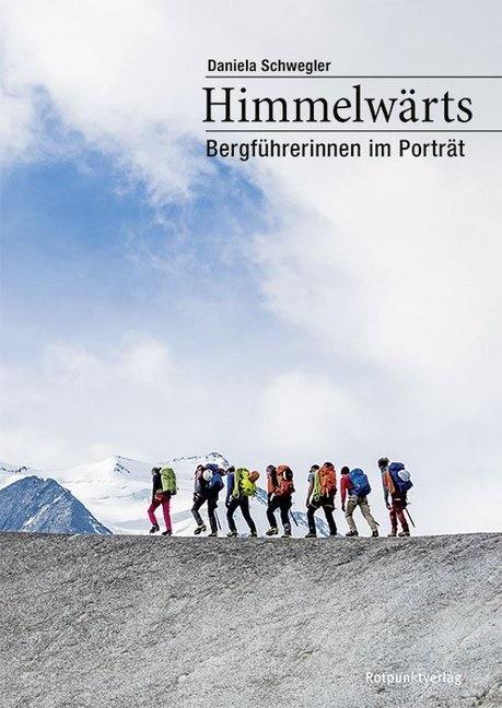 Ephraim Bieri, Chri Jaeggi, Daniela Schwegler, Ephraim Bieri, Riccardo Götz, Christian Jaeggi - Himmelwärts - Bergführerinnen im Portrait