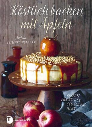 Andrea Natschke-Hofmann - Köstlich backen mit Äpfeln - Rezepte für Kuchen, Gebäck und mehr
