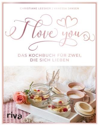 Vanessa Jansen, Christian Leesker, Christiane Leesker - I love you - Das Kochbuch für zwei, die sich lieben