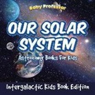 Baby, Baby Professor - Our Solar System: Astronomy Books For Kids - Intergalactic Kids Book Edition