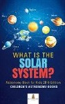 Baby - What is The Solar System? Astronomy Book for Kids 2019 Edition | Children's Astronomy Books