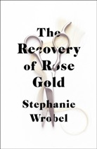 Stephanie Wrobel - The Recovery of Rose Gold