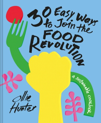 Ollie Hunter - 30 Easy Ways to Join the Food Revolution - A Sustainable Cookbook