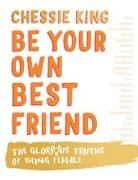 Unknown Author, Chessie King - BE YOUR OWN BEST FRIEND : THE GLORIOUS TRUTHS OF BEING FEMALE