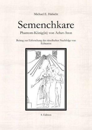Michael E Habicht, Michael E. Habicht - Semenchkare. Phantom-König(in) von Achet-Aton [4. Ed.] - Beitrag zur Erforschung der rätselhaften Nachfolge von Echnaton