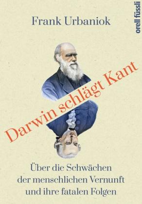 Frank Urbaniok - Darwin schlägt Kant - Über die Schwächen der menschlichen Vernunft und ihre fatalen Folgen