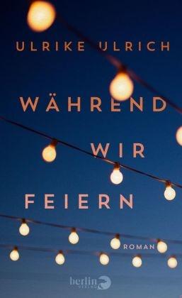 Ulrike Ulrich - Während wir feiern - Roman