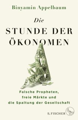 Binyamin Appelbaum - Die Stunde der Ökonomen - Falsche Propheten, freie Märkte und die Spaltung der Gesellschaft