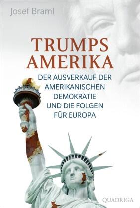 Josef Braml - Trumps Amerika - Der Ausverkauf der amerikanischen Demokratie und die Folgen für Europa