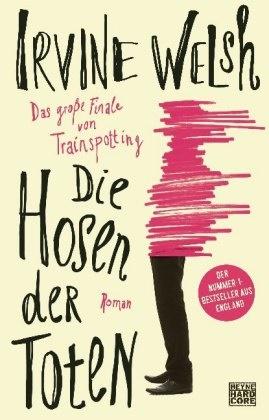 Irvine Welsh - Die Hosen der Toten - Das große Finale von Trainspotting. Roman