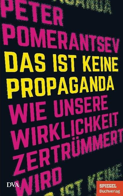 Peter Pomerantsev - Das ist keine Propaganda - Wie unsere Wirklichkeit zertrümmert wird