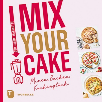 Guillaume Marinette - Mix Your Cake! - Mixen, Backen, Kuchenglück.