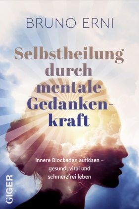 Bruno Erni - Selbstheilung durch mentale Gedankenkraft - Innere Blockaden auflösen - Gesund, vital und schmerzfrei leben