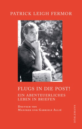 Patrick Leigh Fermor, Manfred Allié, Gabri Kempf-Allié, Adam Sisman - Flugs in die Post! - Ein abenteuerliches Leben in Briefen