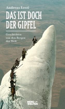 Andreas Lesti - Das ist doch der Gipfel - Geschichten von den Bergen der Welt