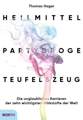 Thomas Hager - Heilmittel, Partydroge, Teufelszeug - Die unglaublichen Karrieren der zehn wichtigsten Wirkstoffe der Welt