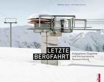 Matthias Heise, Matthias Heise, Christian Schuck, Christoph Schuck - Letzte Bergfahrt - Aufgegebene Skigebiete in der Schweiz und ihre touristische Neuausrichtung