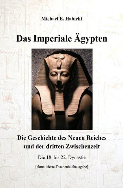 Michael E Habicht, Michael E. Habicht - Das Imperiale Ägypten [3. Ed] - Die Geschichte des Neuen Reiches und der dritten Zwischenzeit