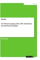 Anonym, Ann-Kathrin Wehrhahn - Der Bremsvorgang ohne ABS. Simulation mit MATLAB Simulink