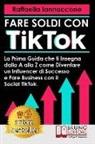 Raffaella Iannaccone - Fare Soldi Con TikTok: La Prima Guida Che Ti Insegna Dalla A alla Z Come Diventare Influencer Di Successo e Fare Business Con Il Social TikTo